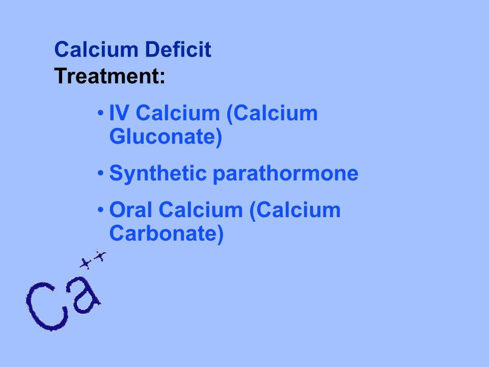 Calcium Deficit Treatment: IV Calcium (Calcium Gluconate) Synthetic parathormone.