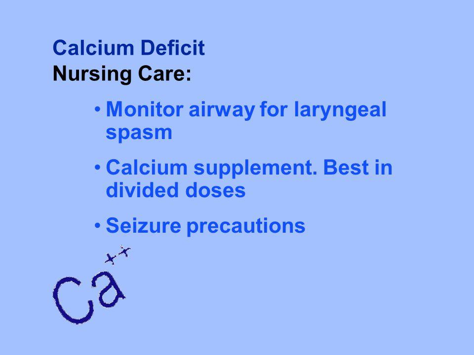 Calcium Deficit Nursing Care: Monitor airway for laryngeal spasm. Calcium supplement. Best in divided doses.