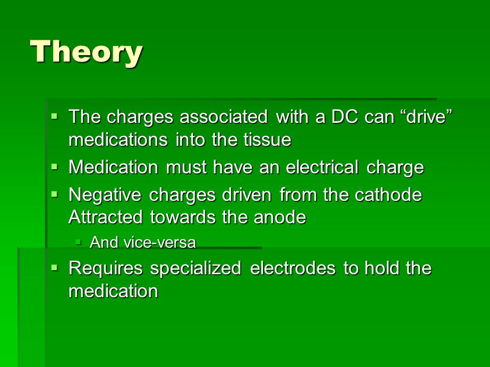 Theory The charges associated with a DC can drive medications into the tissue. Medication must have an electrical charge.