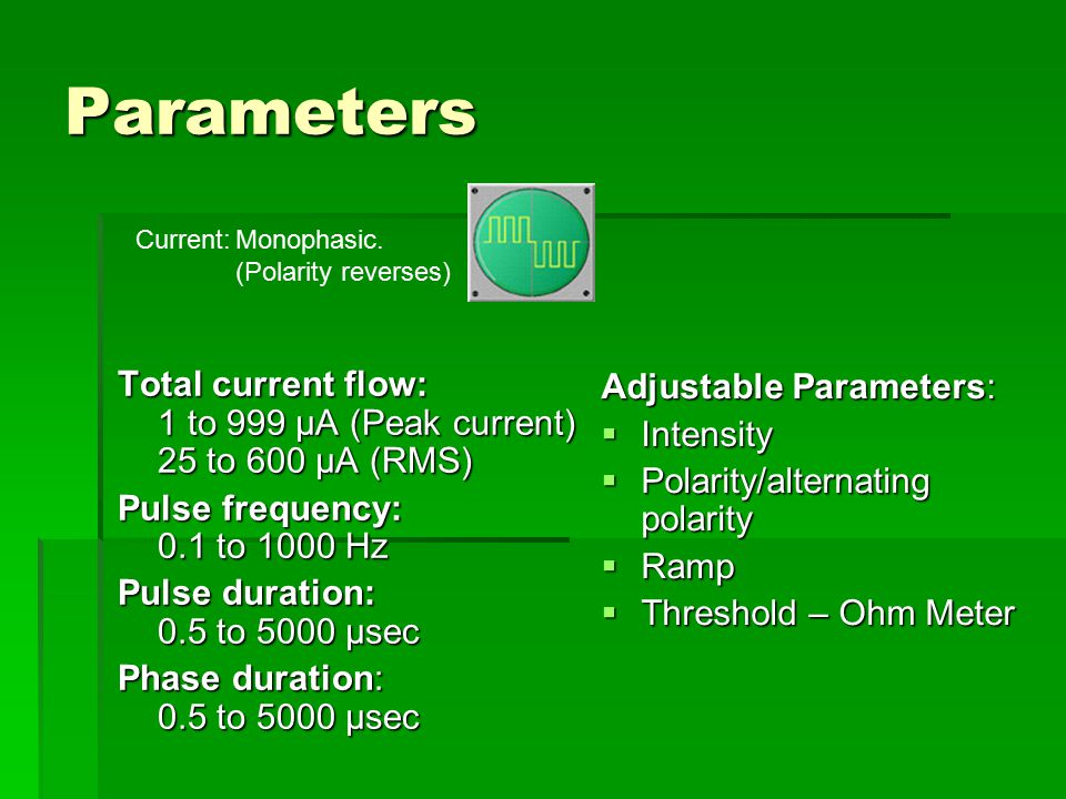 Parameters Current: Monophasic. (Polarity reverses) Total current flow: 1 to 999 µA (Peak current) 25 to 600 µA (RMS)