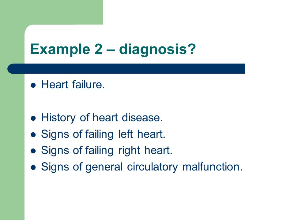 Example 2 – diagnosis Heart failure. History of heart disease.
