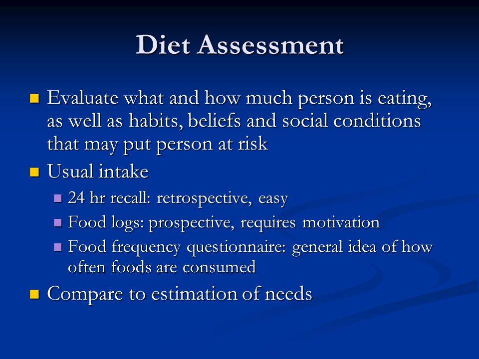 Diet Assessment Evaluate what and how much person is eating, as well as habits, beliefs and social conditions that may put person at risk.
