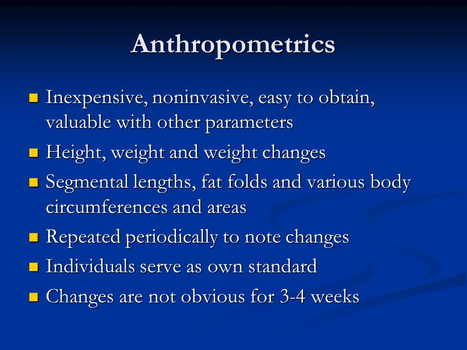 Anthropometrics Inexpensive, noninvasive, easy to obtain, valuable with other parameters. Height, weight and weight changes.