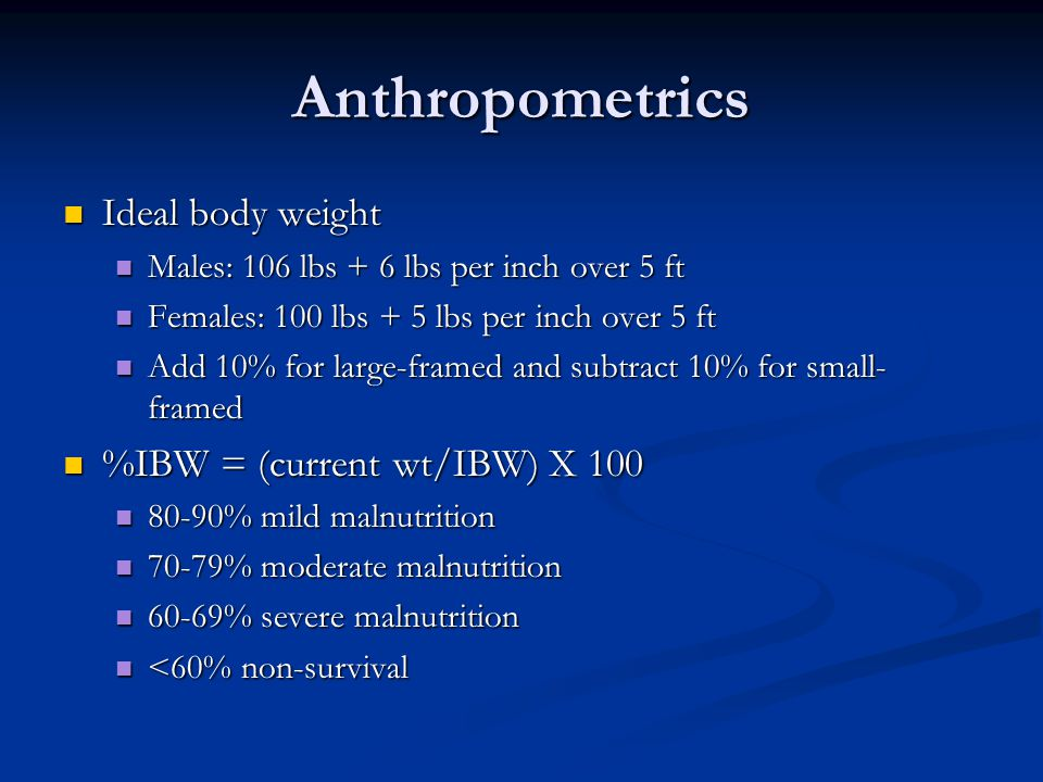 Anthropometrics Ideal body weight %IBW = (current wt/IBW) X 100