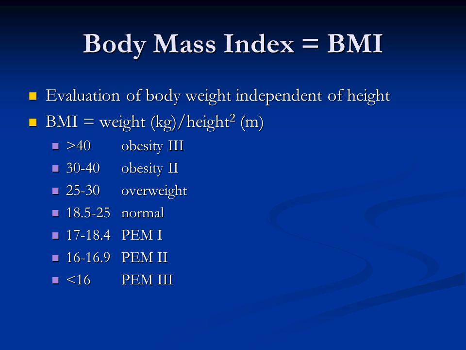 Body Mass Index = BMI Evaluation of body weight independent of height