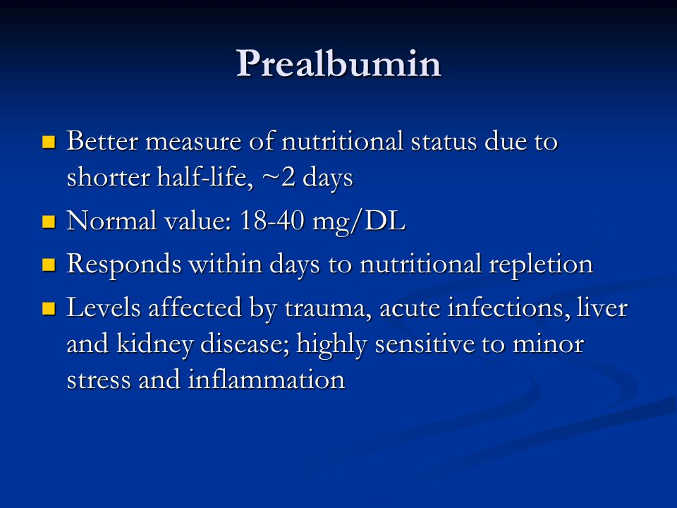 Prealbumin Better measure of nutritional status due to shorter half-life, ~2 days. Normal value: 18-40 mg/DL.