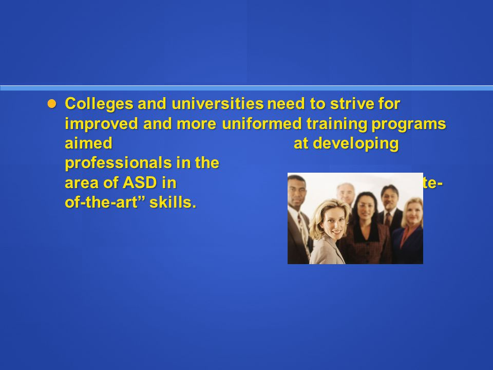 Colleges and universities need to strive for improved and more uniformed training programs aimed at developing professionals in the area of ASD in state- of-the-art skills.