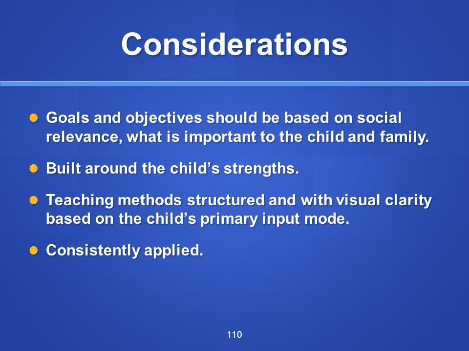 Considerations Goals and objectives should be based on social relevance, what is important to the child and family.