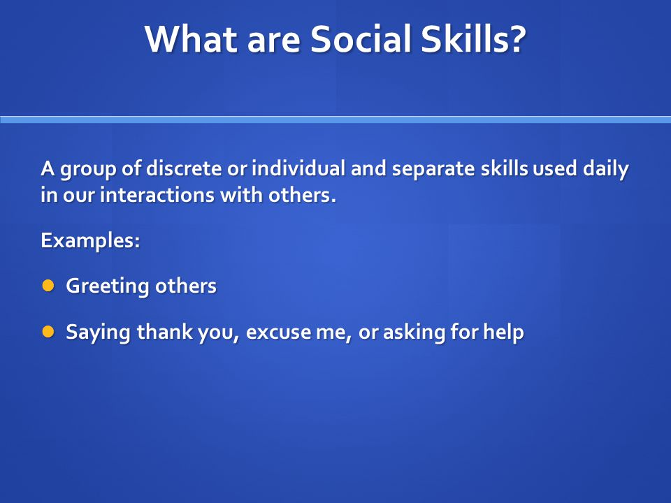 What are Social Skills A group of discrete or individual and separate skills used daily in our interactions with others.