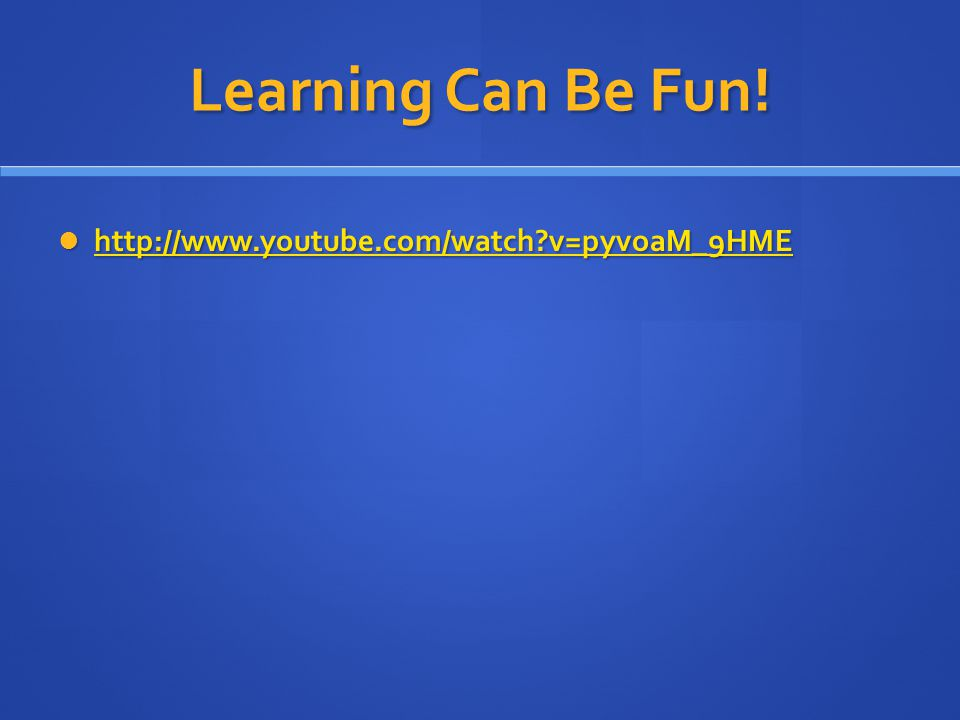 Learning Can Be Fun! http://www.youtube.com/watch v=pyvoaM_9HME