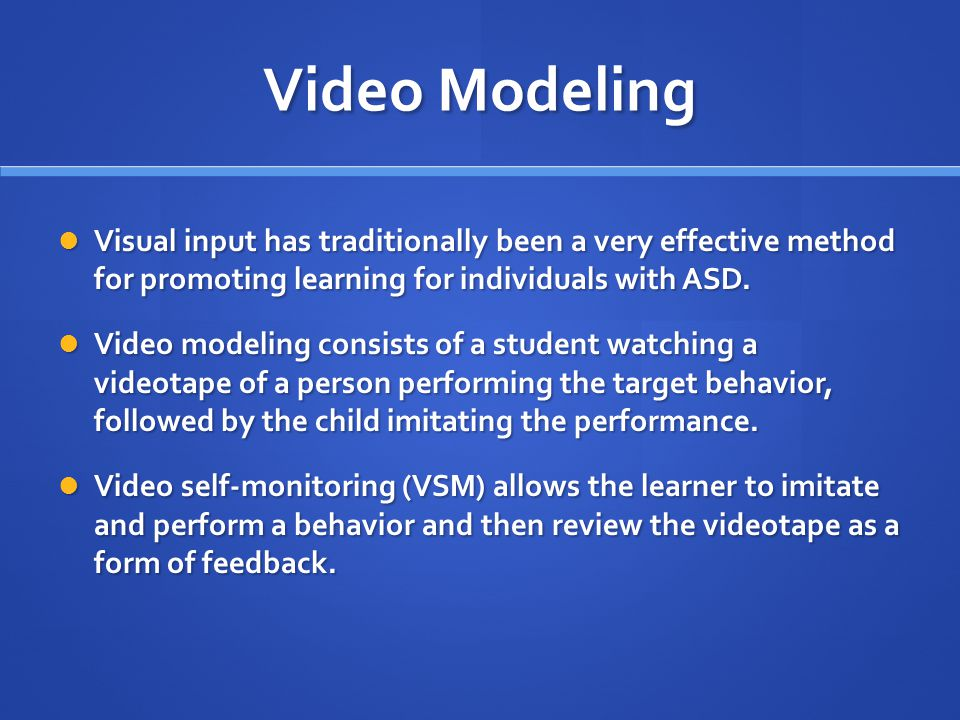 Video Modeling Visual input has traditionally been a very effective method for promoting learning for individuals with ASD.