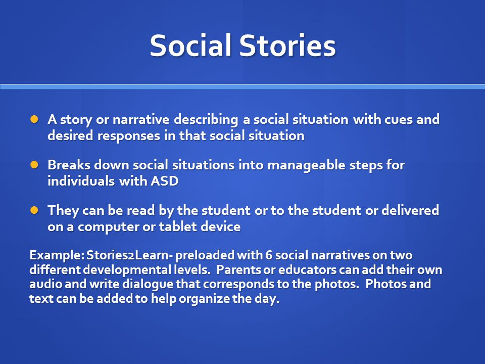 Social Stories A story or narrative describing a social situation with cues and desired responses in that social situation.