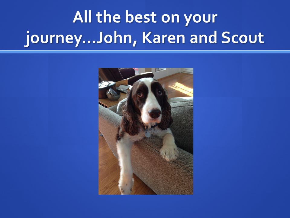 All the best on your journey…John, Karen and Scout