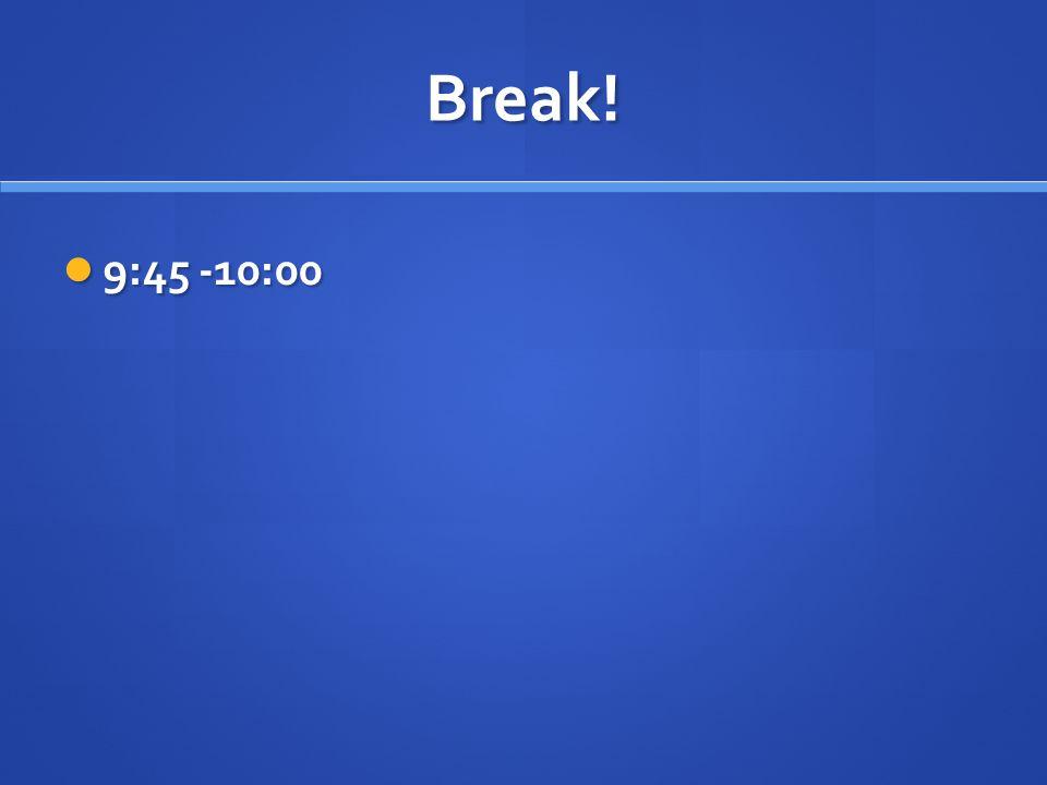 Break! 9:45 -10:00