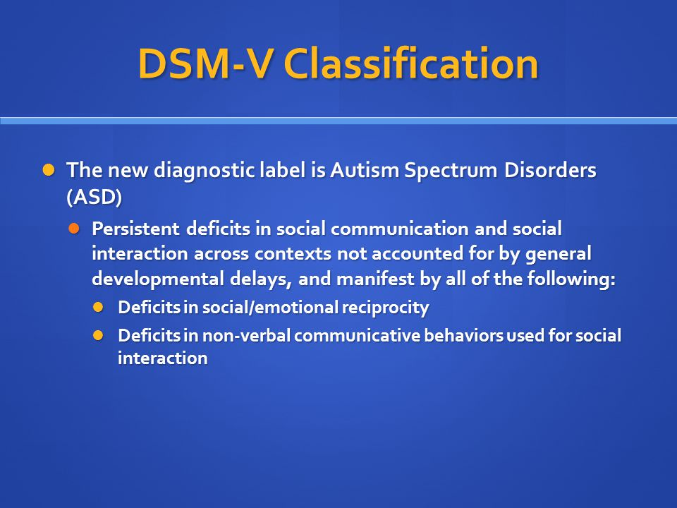DSM-V Classification The new diagnostic label is Autism Spectrum Disorders (ASD)