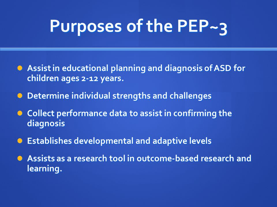 Purposes of the PEP~3 Assist in educational planning and diagnosis of ASD for children ages 2-12 years.