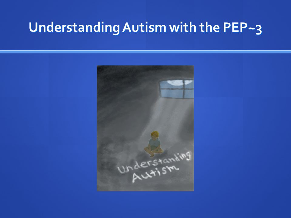 Understanding Autism with the PEP~3