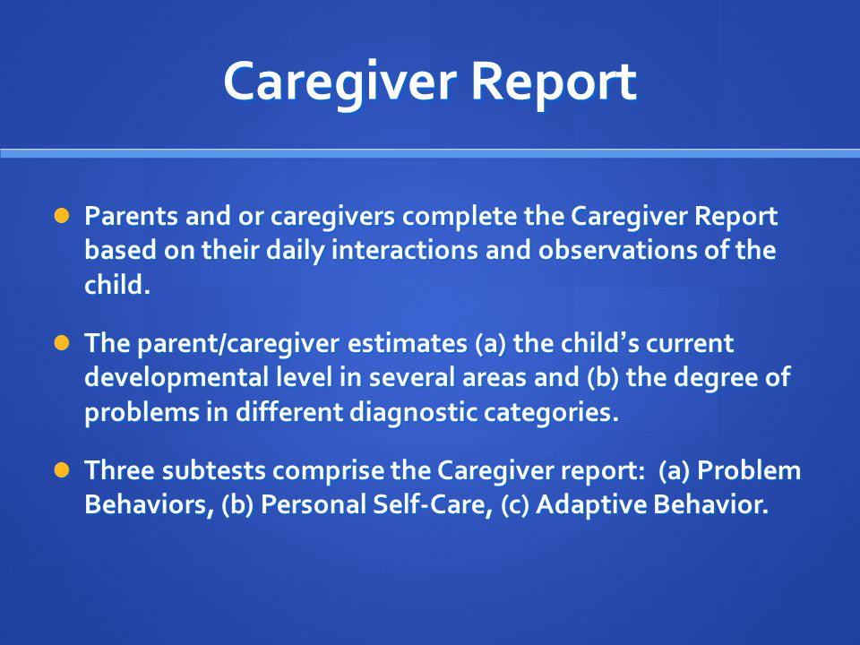 Caregiver Report Parents and or caregivers complete the Caregiver Report based on their daily interactions and observations of the child.
