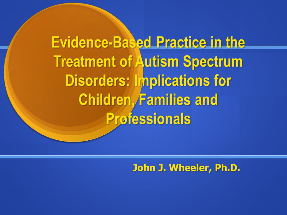Evidence-Based Practice in the Treatment of Autism Spectrum Disorders: Implications for Children, Families and Professionals