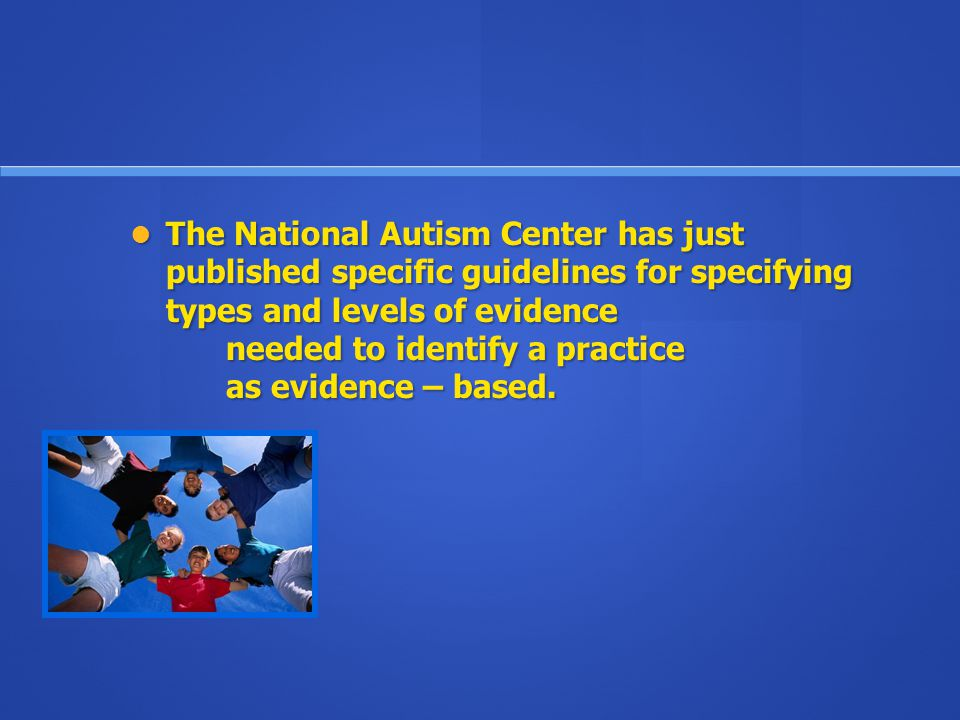 The National Autism Center has just published specific guidelines for specifying types and levels of evidence needed to identify a practice as evidence – based.