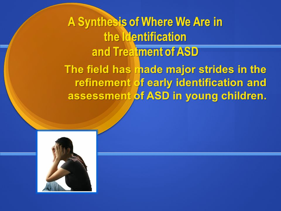 A Synthesis of Where We Are in the Identification and Treatment of ASD