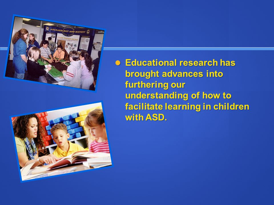 Educational research has brought advances into furthering our understanding of how to facilitate learning in children with ASD.