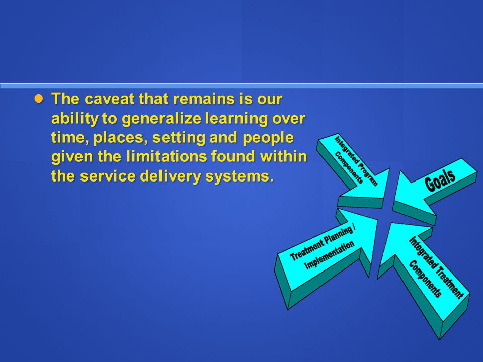 The caveat that remains is our ability to generalize learning over time, places, setting and people given the limitations found within the service delivery systems.