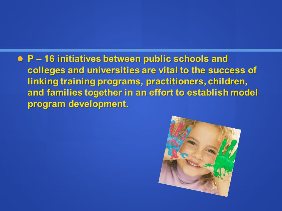 P – 16 initiatives between public schools and colleges and universities are vital to the success of linking training programs, practitioners, children, and families together in an effort to establish model program development.