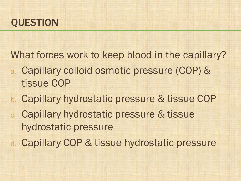 Question What forces work to keep blood in the capillary Capillary colloid osmotic pressure (COP) & tissue COP.