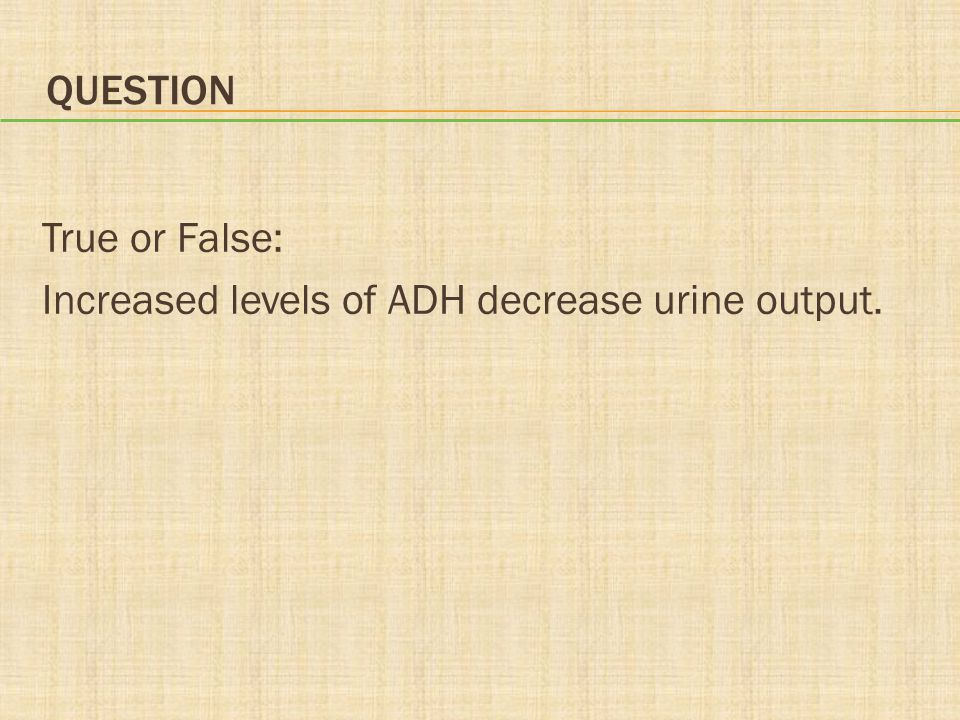 Question True or False: Increased levels of ADH decrease urine output.