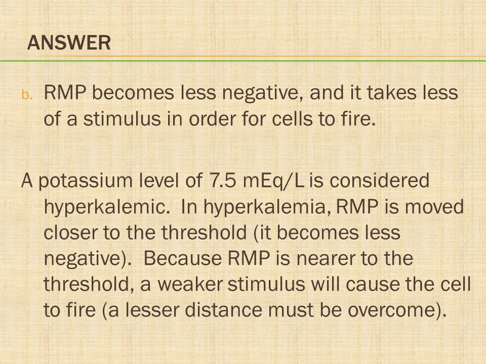 Answer RMP becomes less negative, and it takes less of a stimulus in order for cells to fire.
