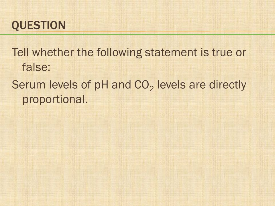 Question Tell whether the following statement is true or false: Serum levels of pH and CO2 levels are directly proportional.