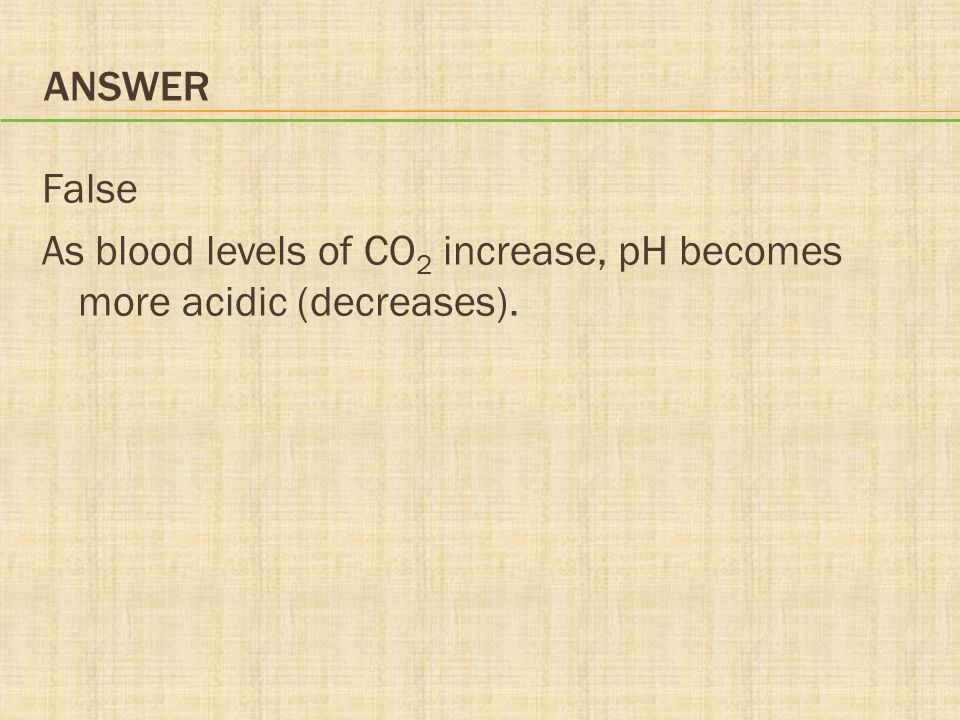 Answer False As blood levels of CO2 increase, pH becomes more acidic (decreases).