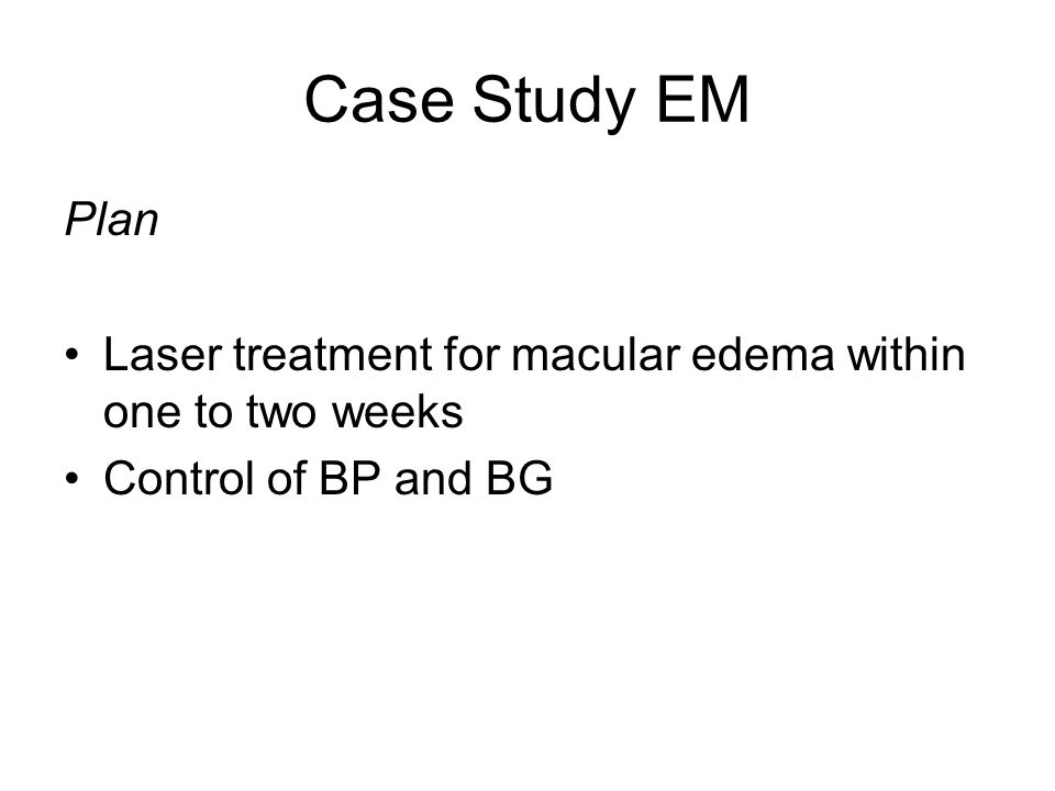 Case Study EM Plan Laser treatment for macular edema within one to two weeks Control of BP and BG