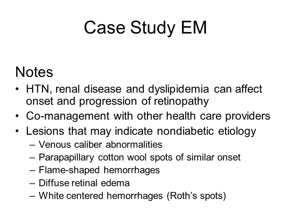 Case Study EM Notes. HTN, renal disease and dyslipidemia can affect onset and progression of retinopathy.