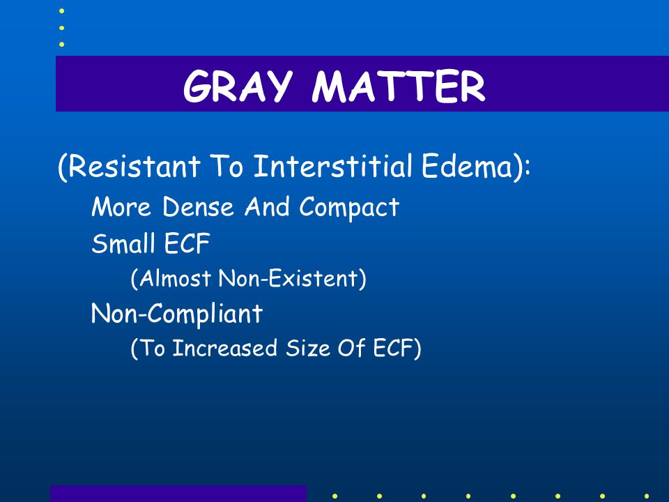 GRAY MATTER (Resistant To Interstitial Edema): More Dense And Compact