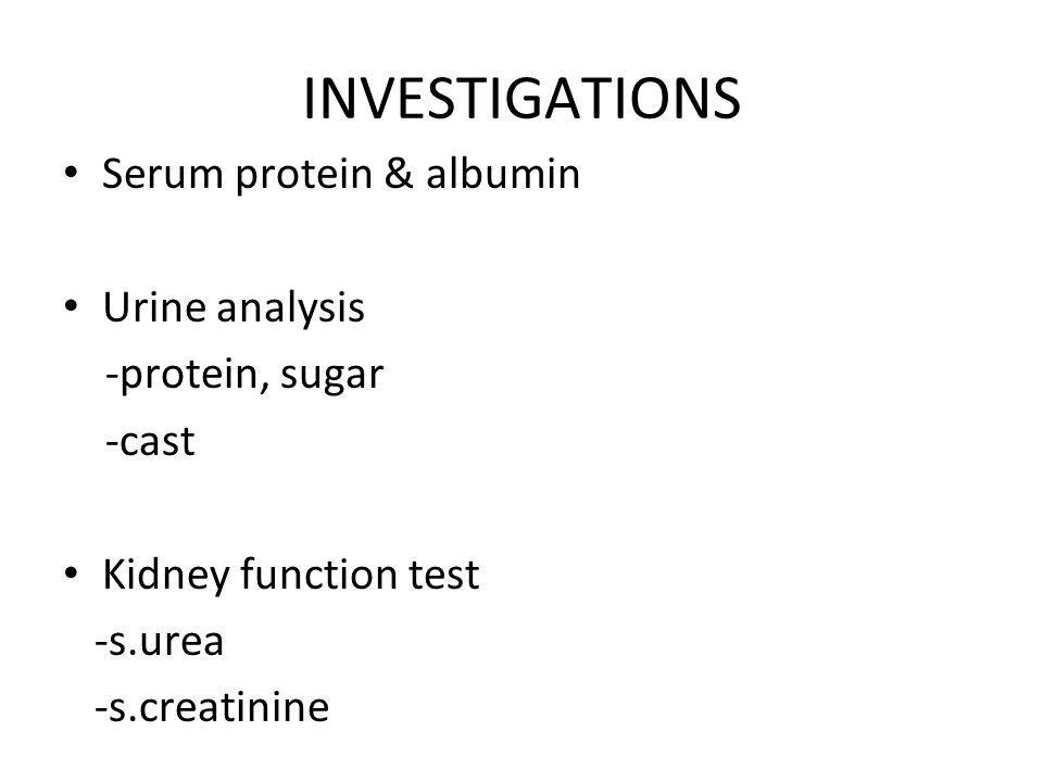 INVESTIGATIONS Serum protein & albumin Urine analysis -protein, sugar
