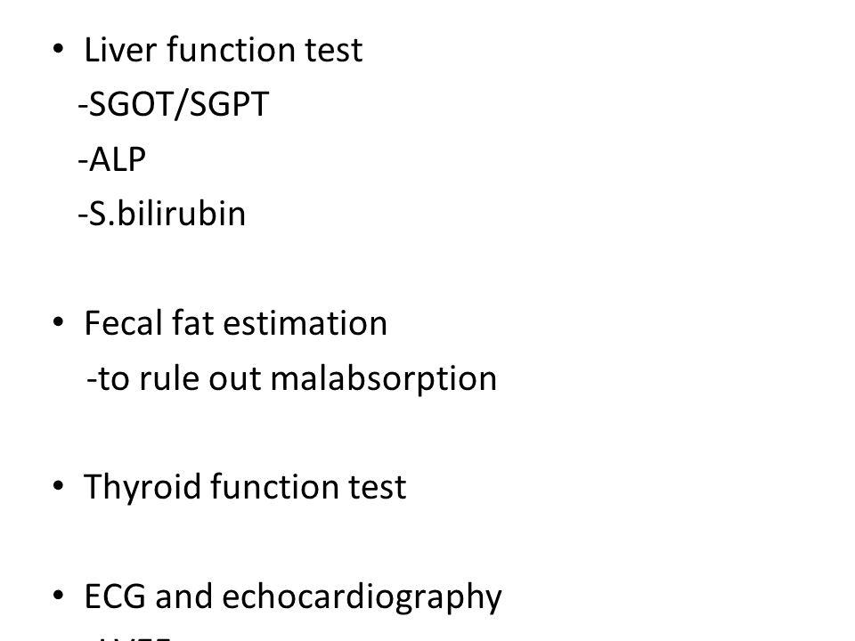 Liver function test -SGOT/SGPT. -ALP. -S.bilirubin. Fecal fat estimation. -to rule out malabsorption.
