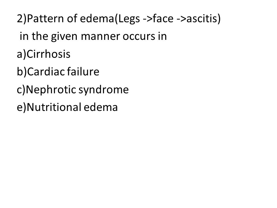 2)Pattern of edema(Legs ->face ->ascitis) in the given manner occurs in a)Cirrhosis b)Cardiac failure c)Nephrotic syndrome e)Nutritional edema