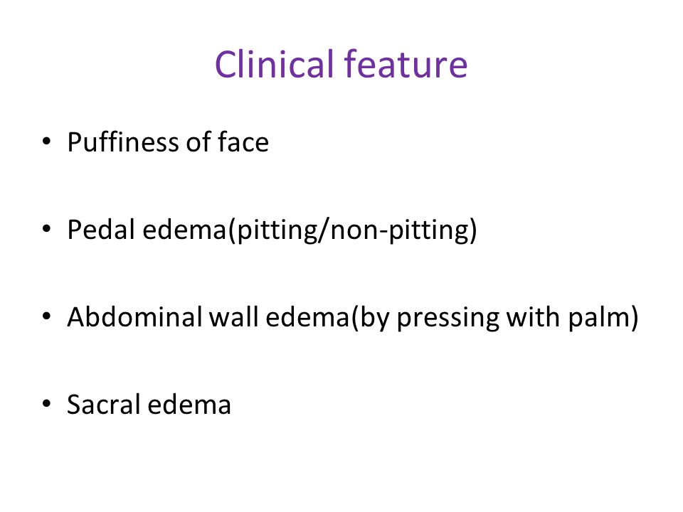 Clinical feature Puffiness of face Pedal edema(pitting/non-pitting)
