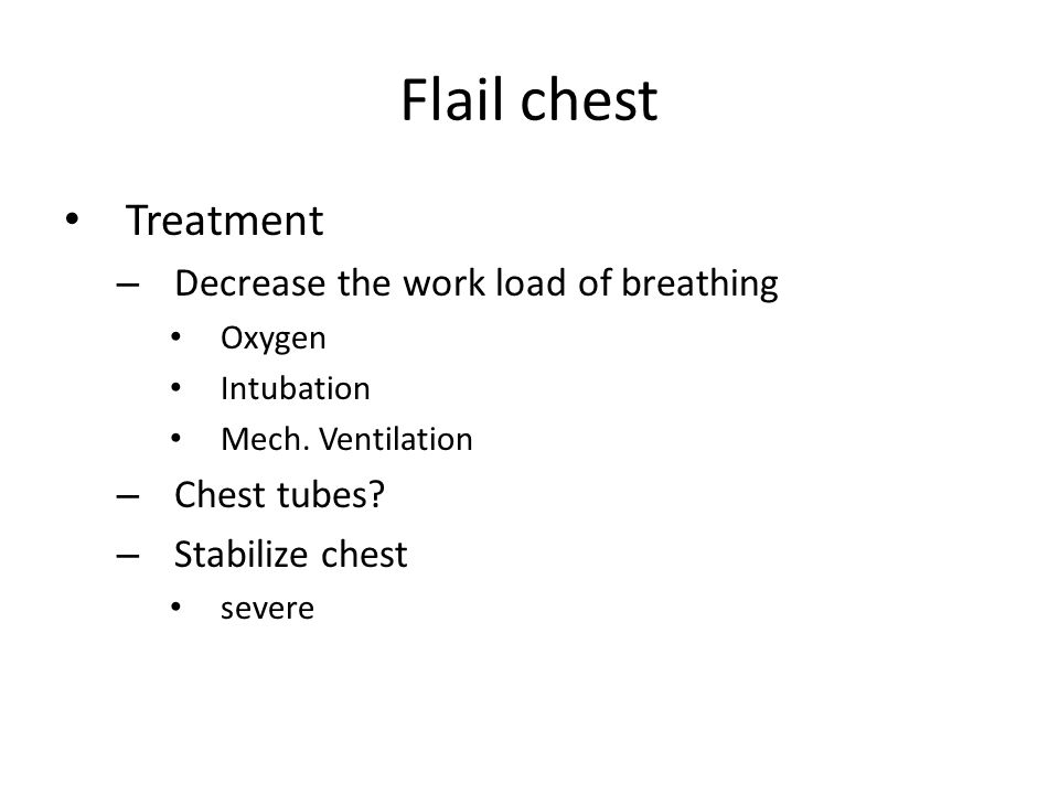 Flail chest Treatment Decrease the work load of breathing Chest tubes
