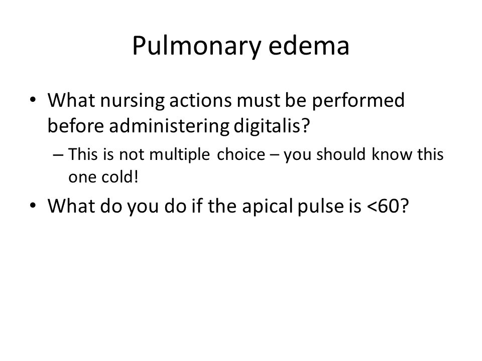 Pulmonary edema What nursing actions must be performed before administering digitalis This is not multiple choice – you should know this one cold!