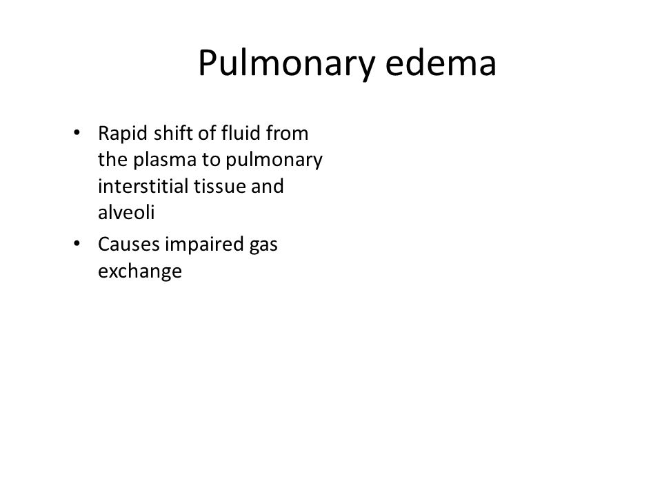 Pulmonary edema Rapid shift of fluid from the plasma to pulmonary interstitial tissue and alveoli.