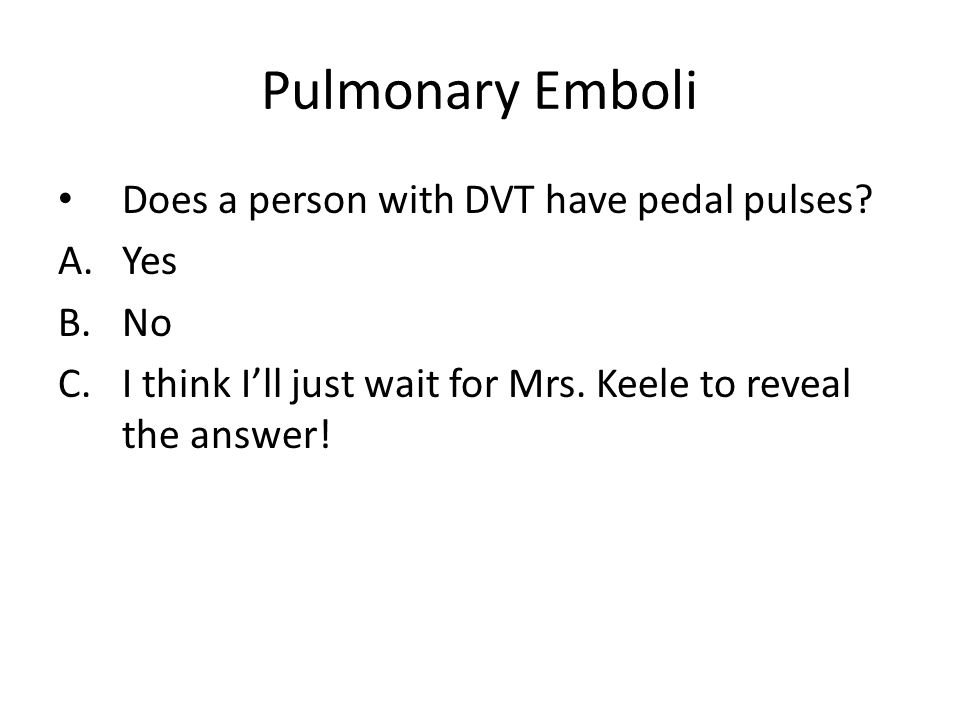 Pulmonary Emboli Does a person with DVT have pedal pulses Yes No