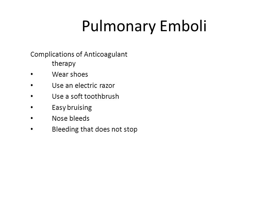 Pulmonary Emboli Complications of Anticoagulant therapy Wear shoes