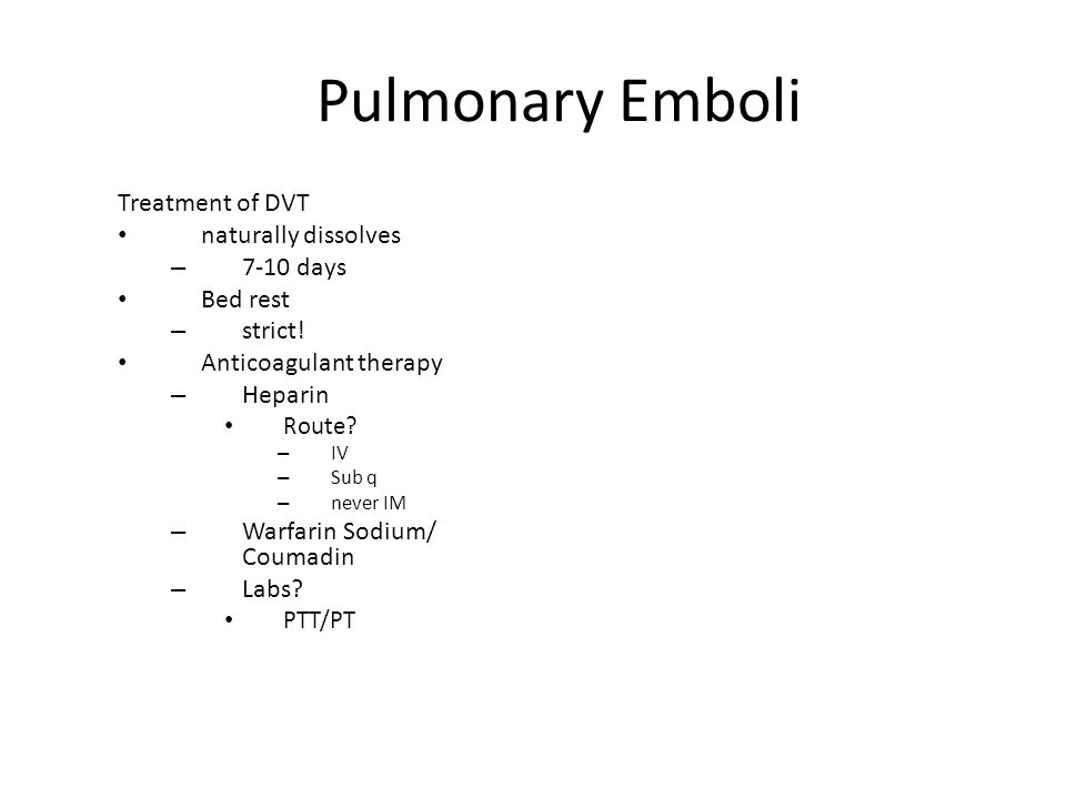Pulmonary Emboli Treatment of DVT naturally dissolves 7-10 days
