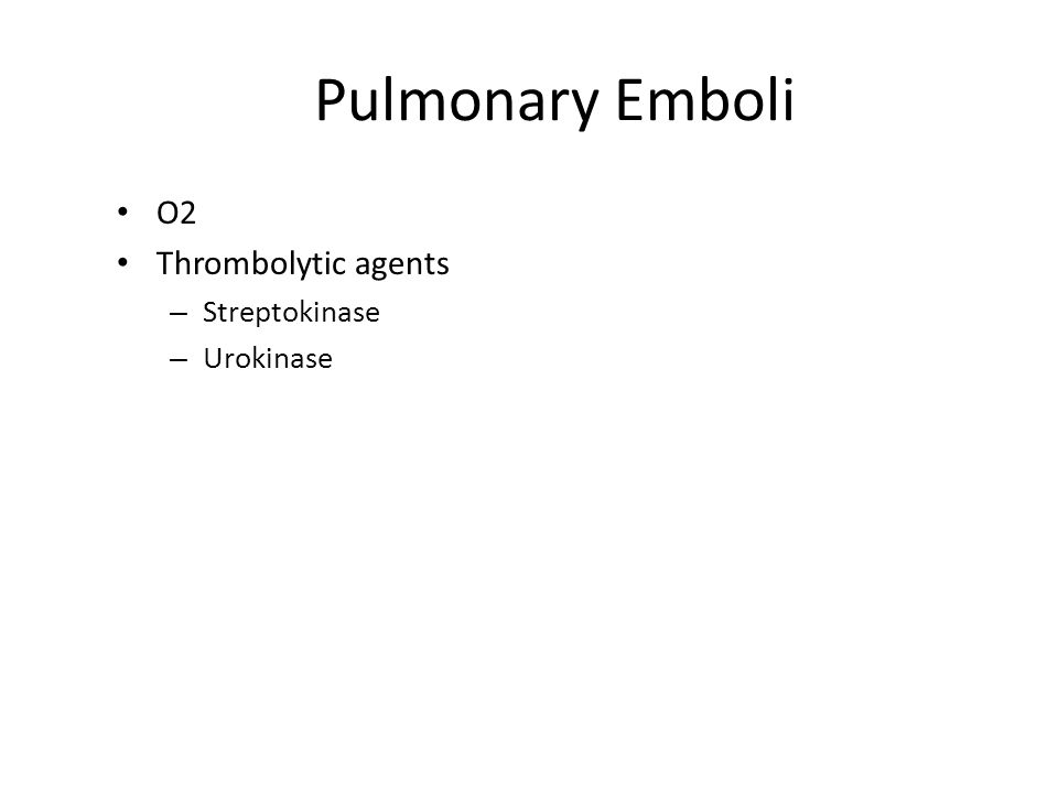 Pulmonary Emboli O2 Thrombolytic agents Streptokinase Urokinase