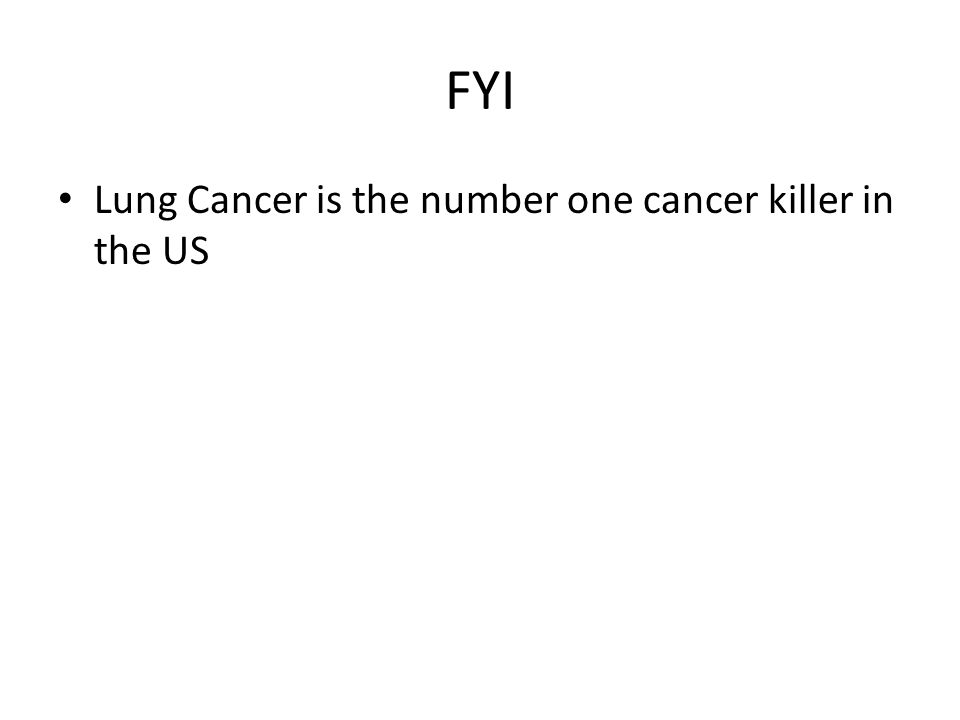 FYI Lung Cancer is the number one cancer killer in the US