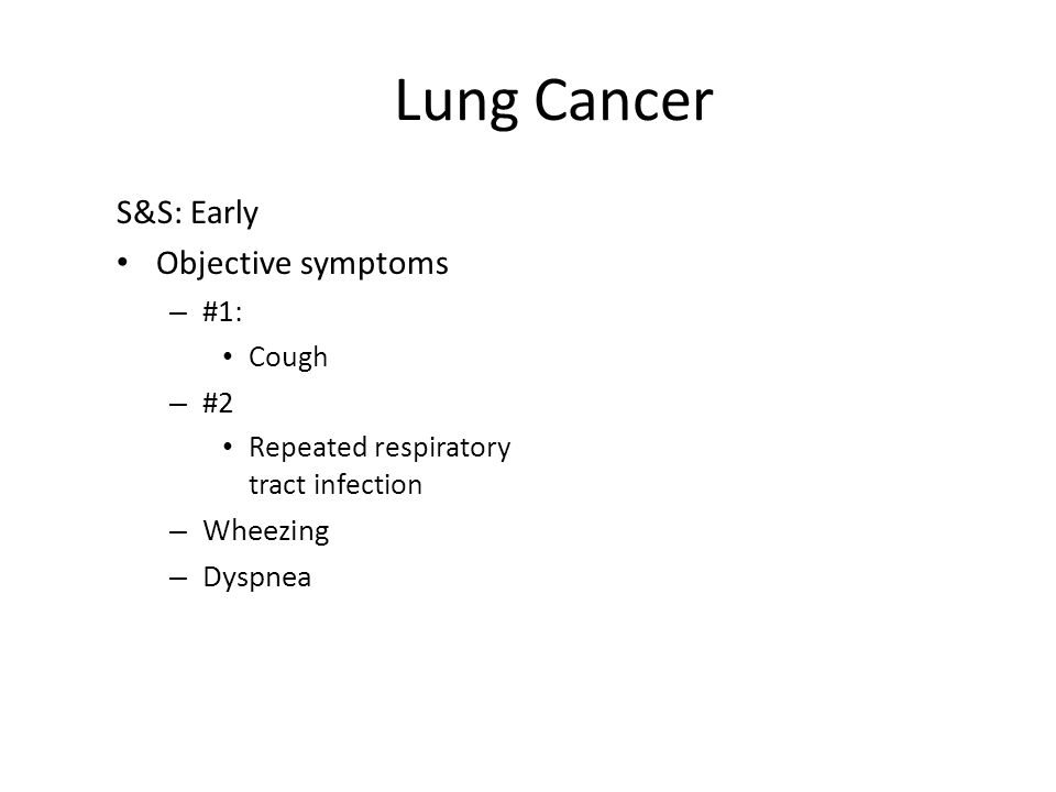 Lung Cancer S&S: Early Objective symptoms #1: #2 Wheezing Dyspnea