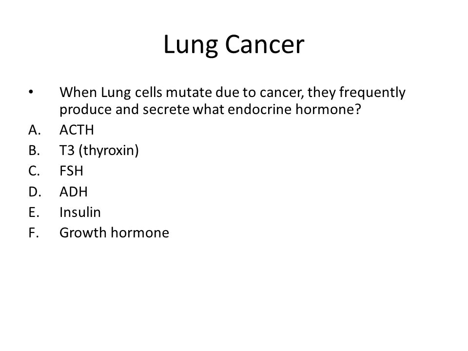 Lung Cancer When Lung cells mutate due to cancer, they frequently produce and secrete what endocrine hormone
